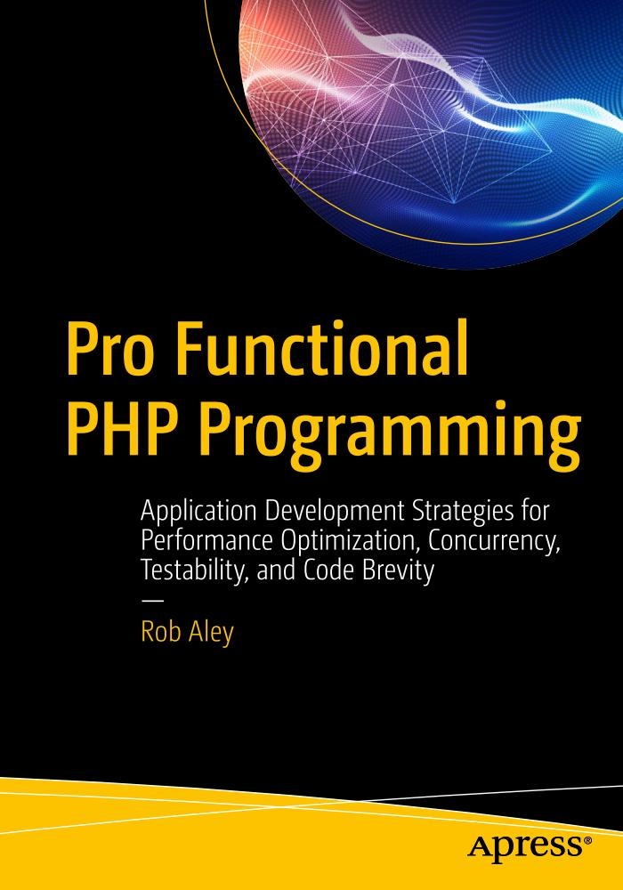 Pro Functional PHP Programming – Application Development Strategies for Performance Optimization, Concurrency, Testability, and Code Brevity