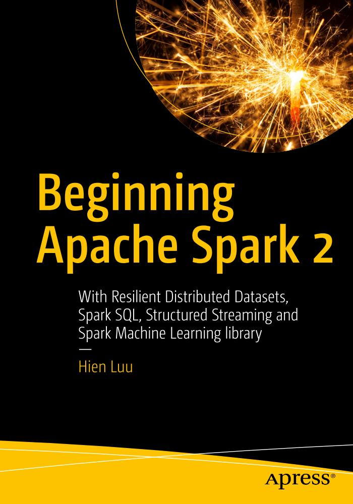 Beginning Apache Spark 2 – With Resilient Distributed Datasets, Spark SQL, Structured Streaming and Spark Machine Learning library