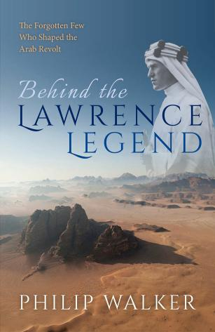 Behind the Lawrence Legend – The Forgotten Few Who Shaped the Arab Revolt