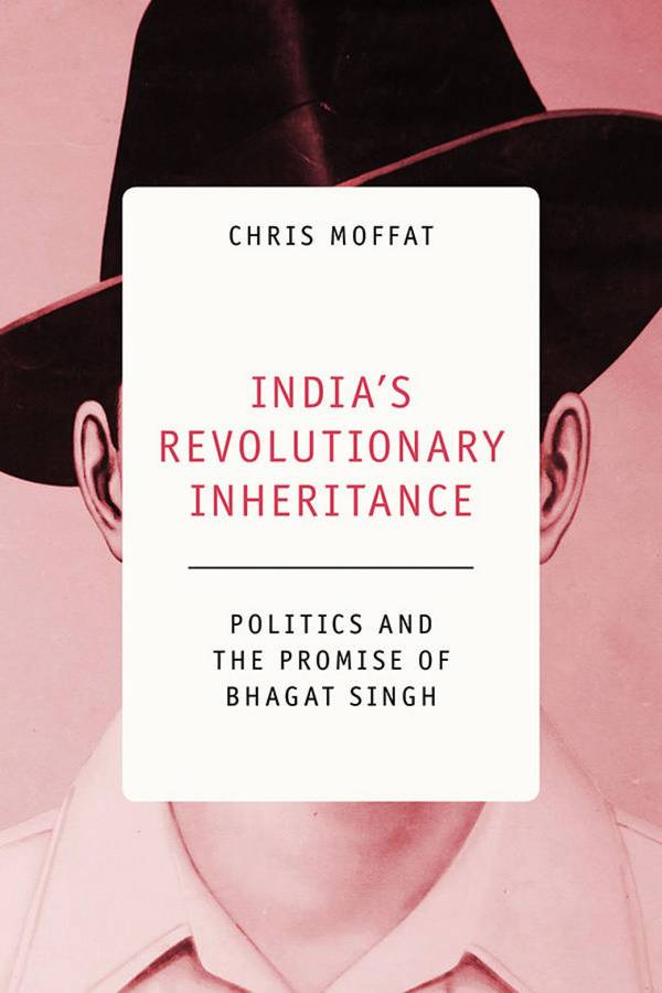 India's Revolutionary Inheritance - Politics and the Promise of Bhagat Singh