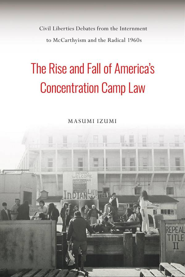 The Rise and Fall of America's Concentration Camp Law – Civil Liberties Debates from the Internment to McCarthyism and the Radical 1960s