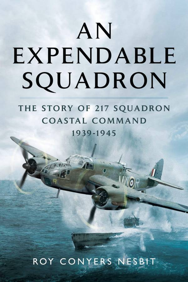 An Expendable Squadron – The Story of 217 Squadron, Coastal Command, 1939-1945