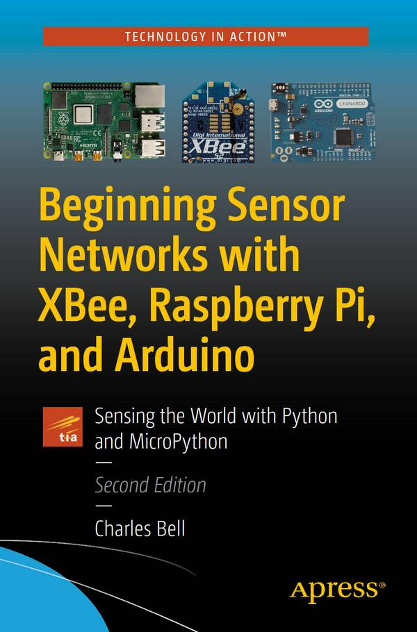 Beginning Sensor Networks with XBee, Raspberry Pi, and Arduino – Sensing the World with Python and MicroPython (2nd Edition)