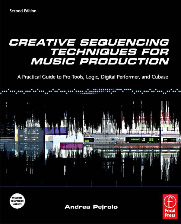 Creative Sequencing Techniques for Music Production – A Practical Guide to Pro Tools, Logic, Digital Performer, and Cubase (2nd Edition)