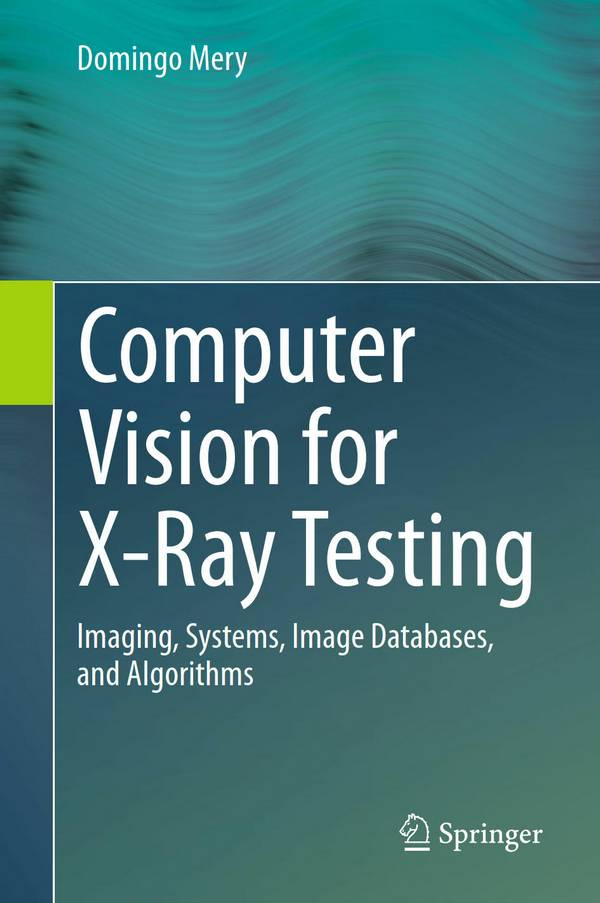 Computer Vision for X-Ray Testing – Imaging, Systems, Image Databases, and Algorithms
