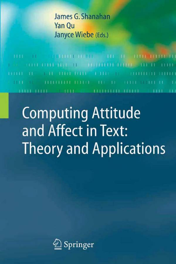Computing Attitude and Affect in Text – Theory and Applications
