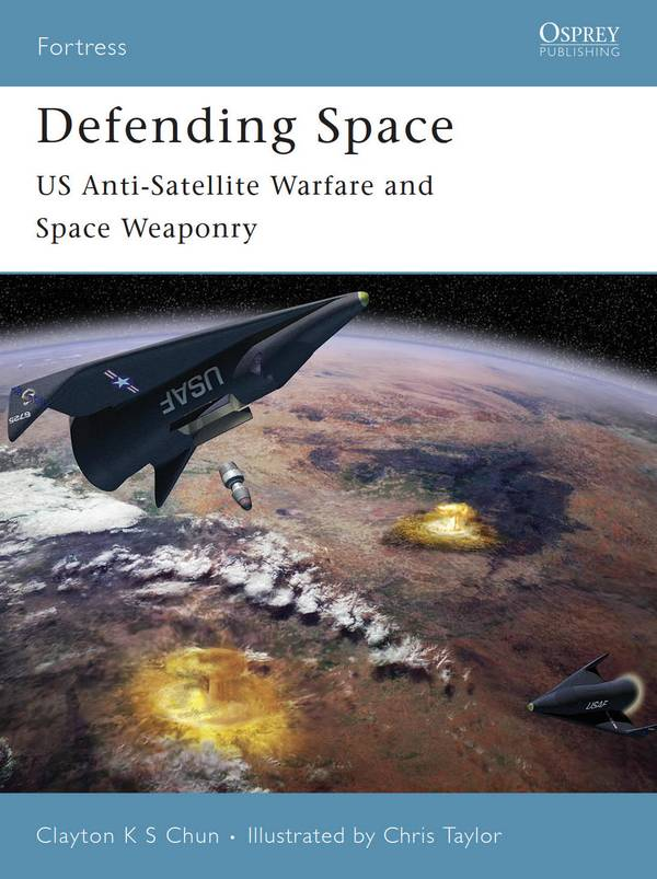Defending Space – US Anti-Satellite Warfare and Space Weaponry (Osprey Fortress 53)