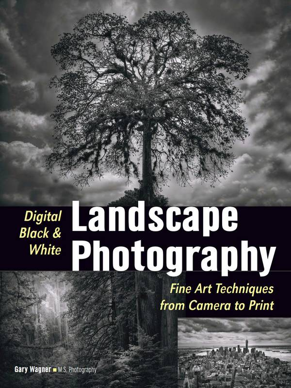 Digital Black & White Landscape Photography – Fine Art Techniques from Camera to Print
