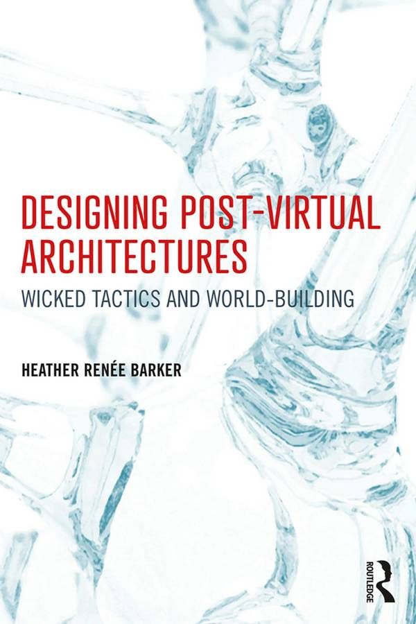 Designing Post-Virtual Architectures – Wicked Tactics and World-Building