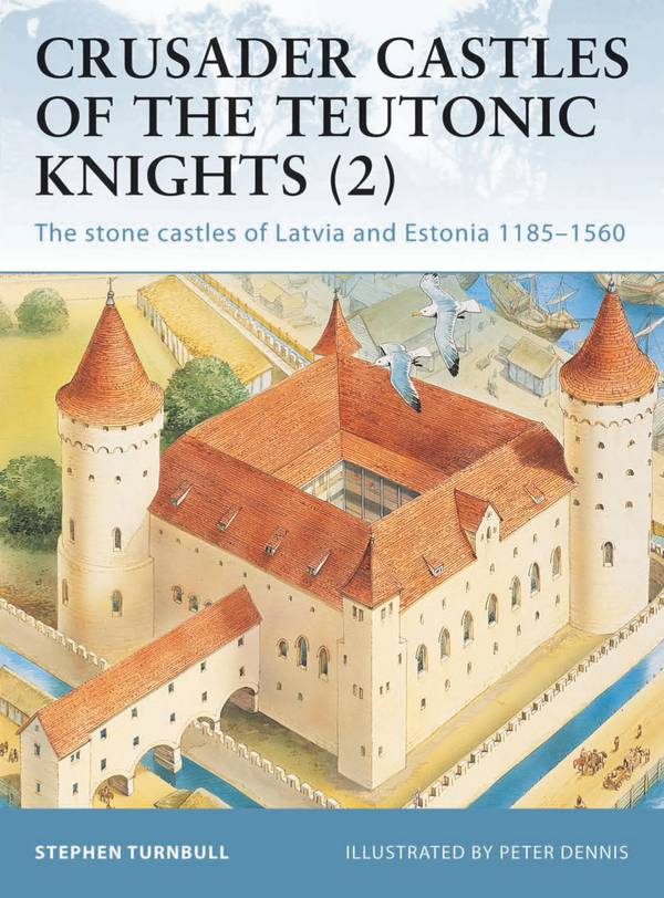 Crusader Castles of the Teutonic Knights (2) – The Stone Castles of Latvia and Estonia 1185-1560 (Osprey Fortress 19)