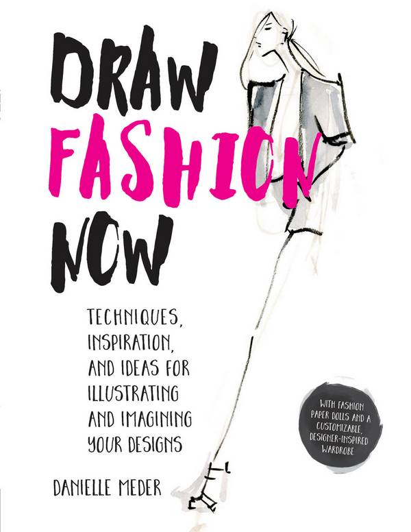 Draw Fashion Now – Techniques, Inspiration, and Ideas for Illustrating and Imagining Your Designs