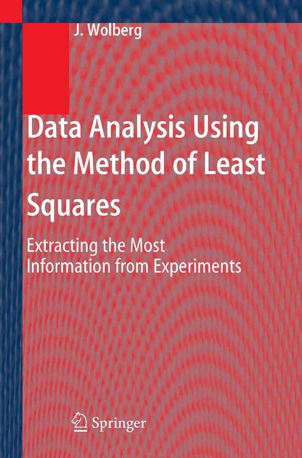 Data Analysis Using the Method of Least Squares – Extracting the Most Information from Experiments