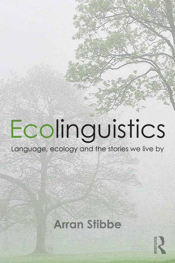 Ecolinguistics - Language, Ecology and the Stories We Live By