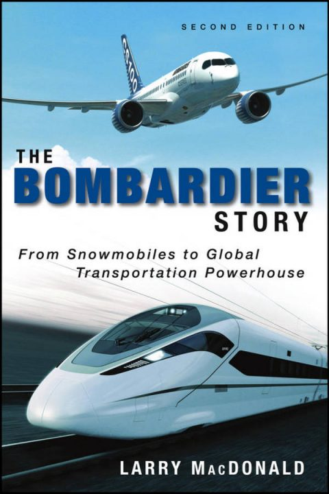 The Bombardier Story - From Snowmobiles to Global Transportation Powerhouse (2nd Edition)