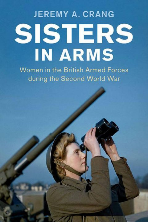 Sisters in Arms - Women in the British Armed Forces During the Second World War
