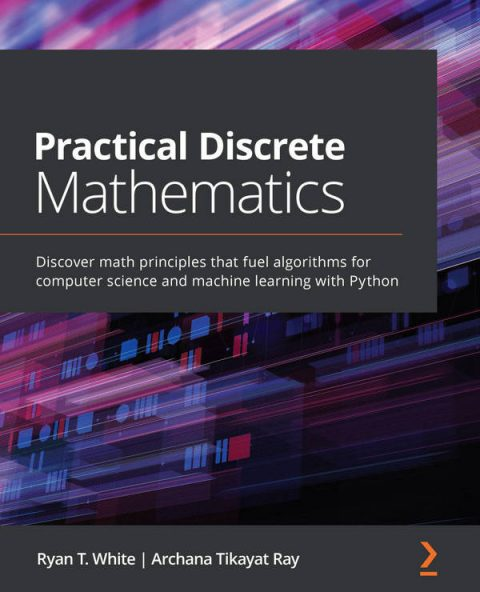 Practical Discrete Mathematics - Discover Math Principles That Fuel Algorithms for Computer Science and Machine Learning with Python
