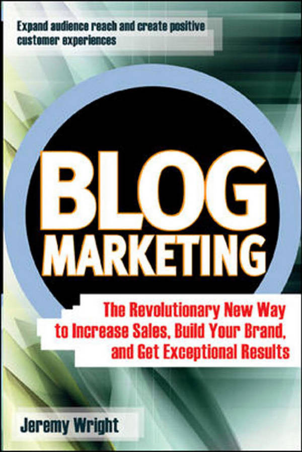 Blog Marketing - The Revolutionary New Way to Increase Sales, Build Your Brand, and Get Exceptional Results