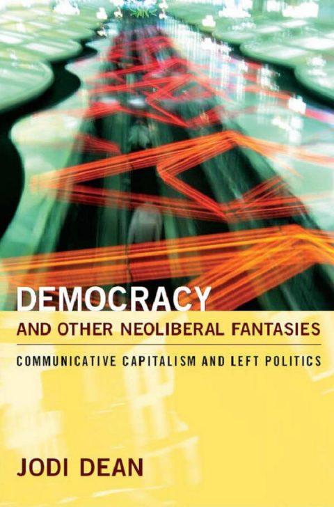 Democracy and Other Neoliberal Fantasies - Communicative Capitalism and Left Politics