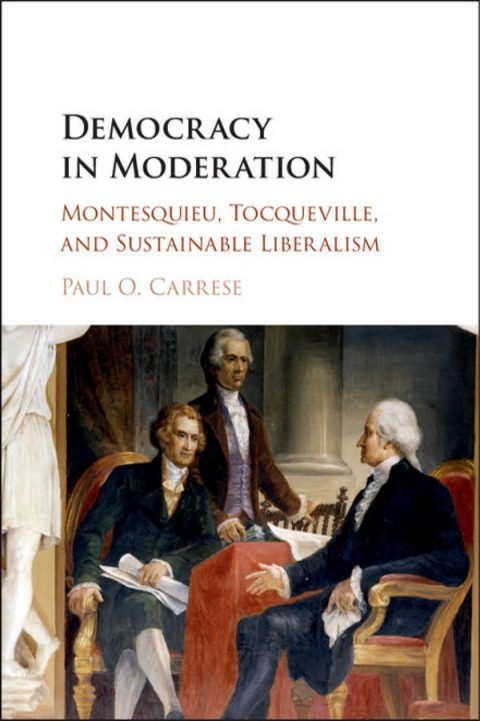 Democracy in Moderation - Montesquieu, Tocqueville, and Sustainable Liberalism