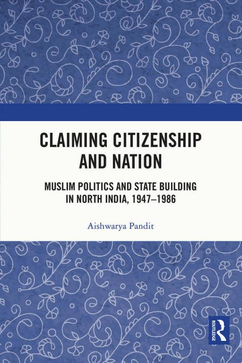 Claiming Citizenship and Nation - Muslim Politics and State Building in North India, 1947–1986