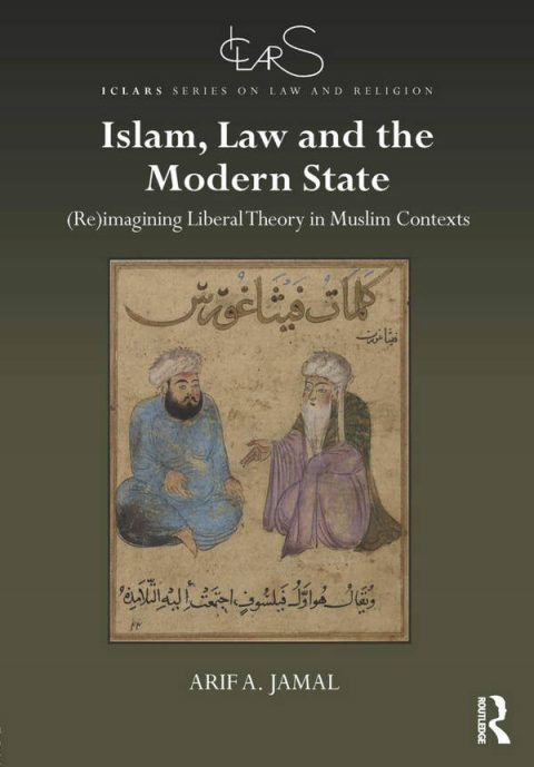 Islam, Law and the Modern State - (Re)imagining Liberal Theory in Muslim Contexts