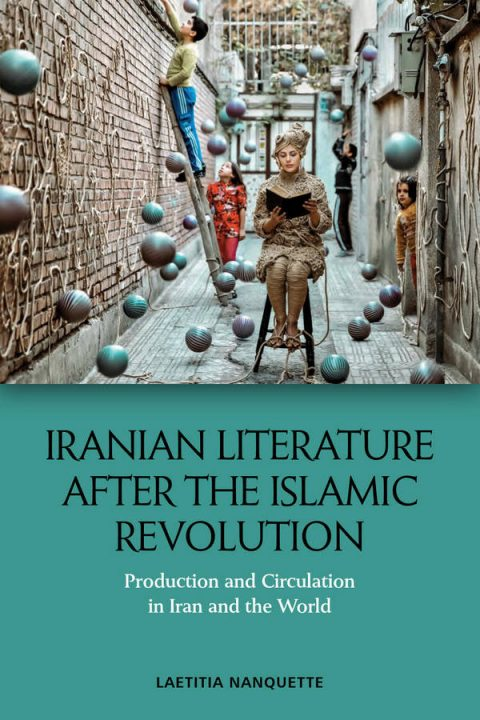 Iranian Literature After the Islamic Revolution - Production and Circulation in Iran and the World