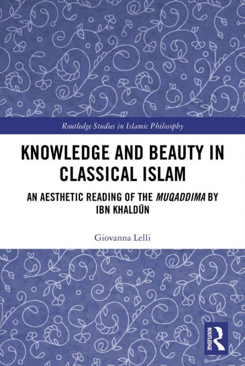 Knowledge and Beauty in Classical Islam - An Aesthetic Reading of the Muqaddima by Ibn Khaldūn