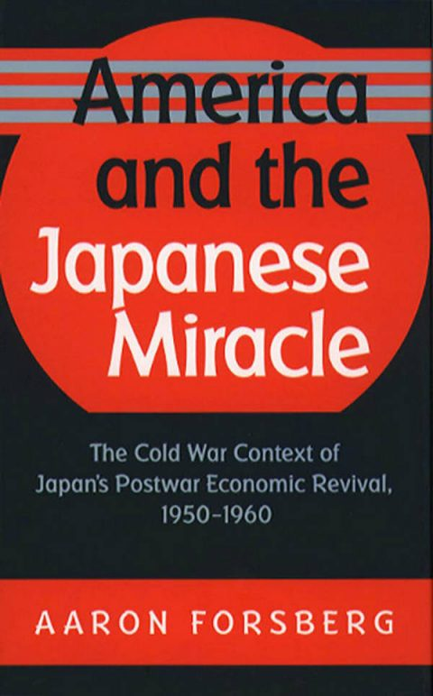 America and the Japanese Miracle - The Cold War Context of Japan's Postwar Economic Revival, 1950-1960
