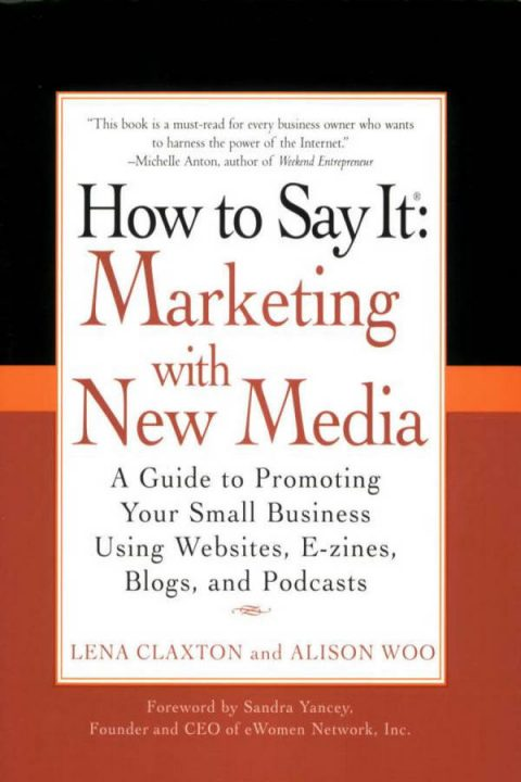 How to Say It - Marketing with New Media - A Guide to Promoting Your Small Business Using Websites, E-zines, Blogs, and Podcasts