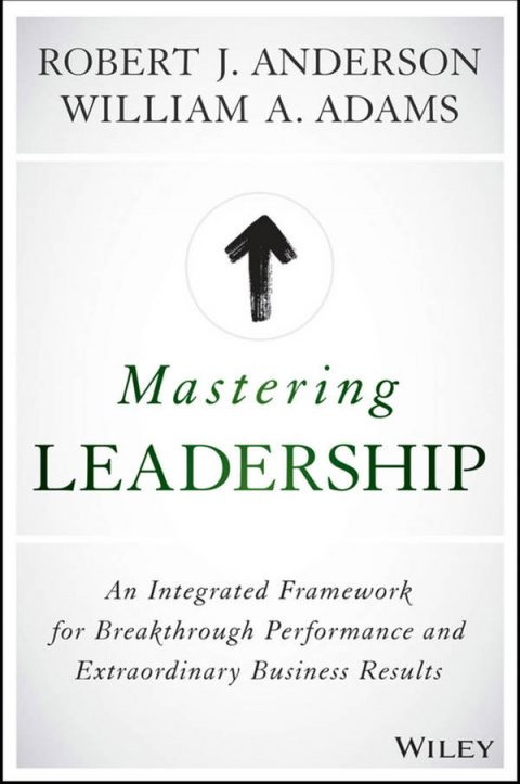 Mastering Leadership - An Integrated Framework for Breakthrough Performance and Extraordinary Business Results