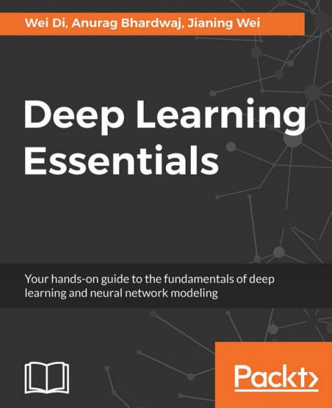 Deep Learning Essentials - Your Hands-On Guide to the Fundamentals of Deep Learning and Neural Network Modeling