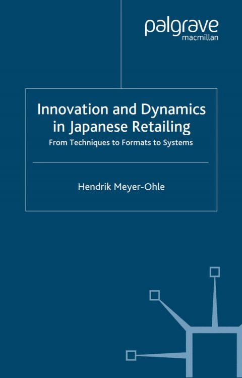 Innovation and Dynamics in Japanese Retailing - From Techniques to Formats to Systems