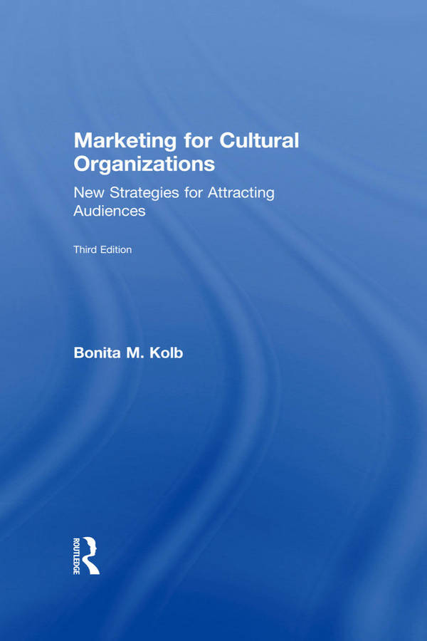 Marketing for Cultural Organizations - New Strategies for Attracting and Engaging Audiences (3rd Edition)